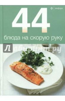Купить 44 блюда на скорую руку ISBN: 978-5-367-01538-6