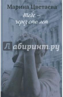 Марина Цветаева. Тебе - через сто лет - Марина Цветаева