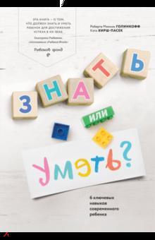 Знать или уметь? 6 ключевых навыков современного ребенка - Голинкофф, Хирш-Пасек