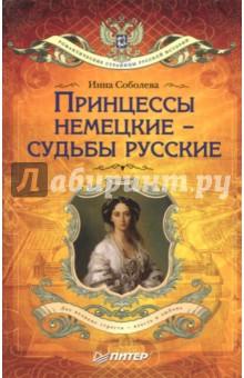 Принцессы немецкие - судьбы русские - Инна Соболева