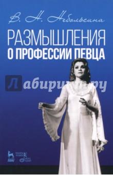 Размышление о профессии певца. Учебное пособие - Вера Небольсина