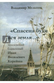 Спасена буди вся земля.... Московский блаженный Иван Яковлевич Корейша - Владимир Мельник
