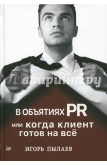 В объятиях PR, или Когда клиент готов на всё - Игорь Пылаев