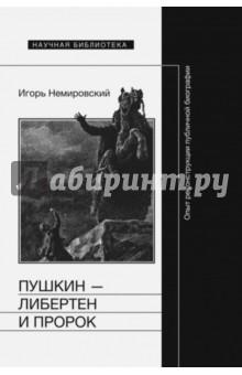 Пушкин - либертен и пророк. Опыт реконструкции публичной биографии - Игорь Немировский