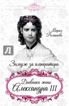 Купить Мария Романова: Замуж за императора. Дневники жены Александра III ISBN: 978-5-906995-06-3