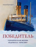 Алексей Григорьев - Победитель. Героическая жизнь ледокола