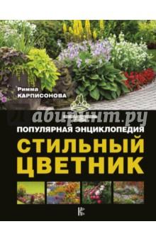 Стильный цветник. Популярная энциклопедия - Римма Карписонова