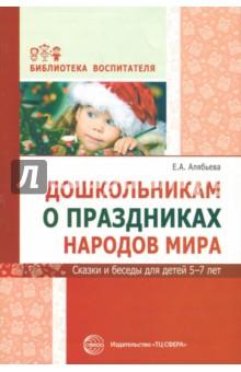 Дошкольникам о праздниках народов мира. Сказки и беседы для детей 5-7 лет - Елена Алябьева