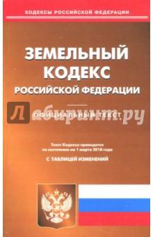 Земельный кодекс Российской Федерации на 01.03.18. С таблицей изменений