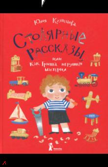 Юлия Кузнецова - Столярные рассказы, или Как Гриша игрушки мастерил
