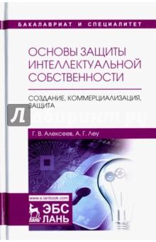 Основы защиты интеллектуальной собственности. Создание, коммерциализация, защита - Алексеев, Леу
