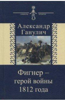 Фигнер - герой войны 1812 года - Александр Ганулич
