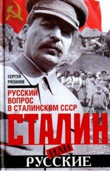Сталин или русские. Русский вопрос в сталинском СССР - Сергей Рязанов