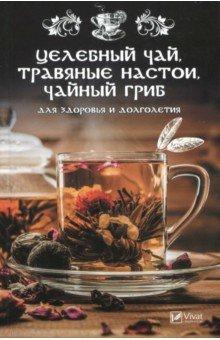 Целебный чай, травяные настои, чайный гриб для здоровья и долголетия - Марина Романова