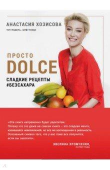 Просто Dolce. Сладкие рецепты # безсахара - Анастасия Хозисова