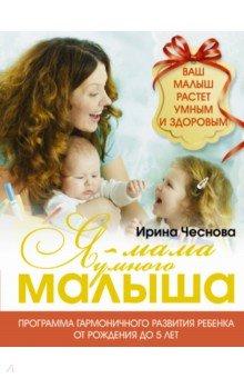 Ирина Чеснова - Я - мама умного малыша. Программа гармоничного развития ребенка от рождения до 5 лет