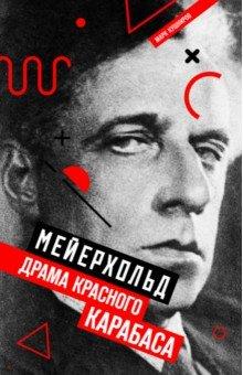 Марк Кушниров - Мейерхольд. Драма красного Карабаса