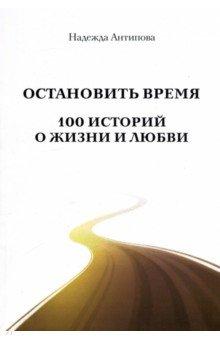 Остановить время. 100 историй о жизни и любви - Надежда Антипова