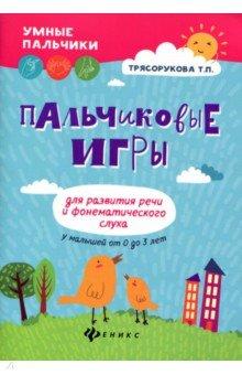 Пальчиковые игры для развития речи и фонематического слуха у малышей от 0 до 3 лет - Татьяна Трясорукова