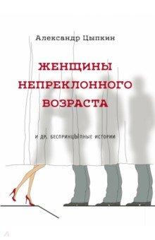 Женщины непреклонного возраста и др. беспринцыпные истории - Александр Цыпкин