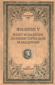 Филипп V. Взлет и падение эллинистической Македонии - Станислав Чернявский
