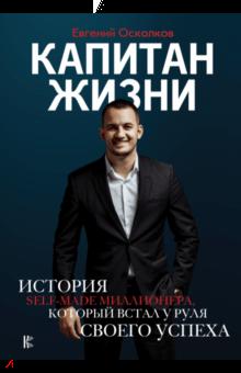 Капитан жизни. История self-made миллионера, который встал у руля своего успеха - Евгений Осколков
