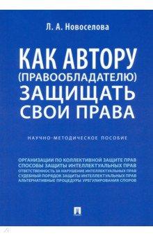 Людмила Новоселова - Как автору (правообладателю) защищать свои права. Научно-методическое пособие обложка книги