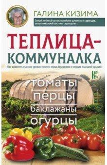 Теплица-коммуналка. Как вырастить высокие урожаи томатов,перца,баклажанов и огурцов под одной крышей - Галина Кизима
