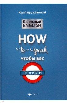 Юрий Дружбинский - Реальный English: How to speak, чтобы вас поняли