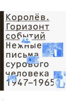Королев. Горизонт событий. Нежные письма сурового человека. 1947-1965