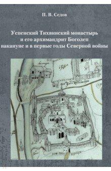 Успенский Тихвинский монастырь и его архимандрит Боголеп накануне и в первые годы Северной войны - Павел Седов