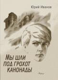 Юрий Иванов - Мы шли под грохот канонады обложка книги