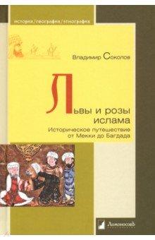 Львы и розы ислама. Историческое путешествие от Мекки до Багдада - Владимир Соколов