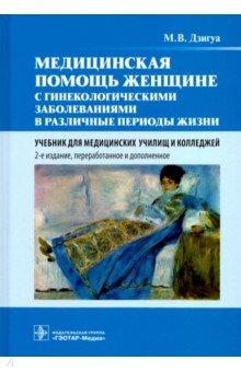 Медицинская помощь женщине с гинекологическими заболеваниями в различные периоды жизни. Учебник - Манана Дзигуа