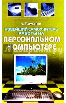 Новейший самоучитель работы на персональном компьютере - Алексей Гарматин