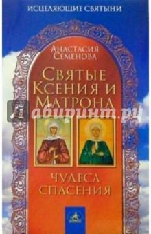 Святые Ксения и Матрона: Чудеса спасения - Анастасия Семенова