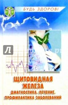 Щитовидная железа: диагностика, лечение, профилактика заболеваний - Лилия Безденежная