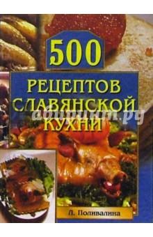 500 рецептов славянской кухни - Любовь Поливалина