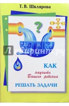 Как научить ребенка решать задачи - Татьяна Шклярова
