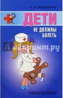 Дети не должны болеть. Детские инфекционные болезни. Советы врача