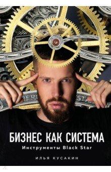 Илья Кусакин - Бизнес как система. Инструменты Black Star
