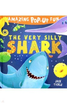 Amazing Pop-Up Fun. The Very Silly Shark - Jack Tickle