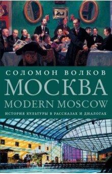Соломон Волков - Москва / Modern Moscow. История культуры в рассказах и диалогах