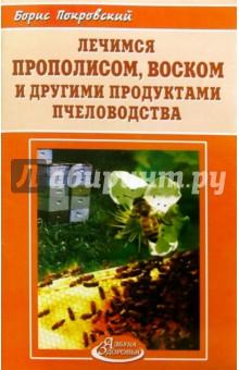 Лечимся прополисом, воском и другими продуктами пчеловодства - Борис Покровский
