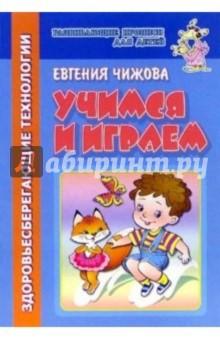 Учимся и играем (здоровьесберегающие технологии) - Евгения Чижова