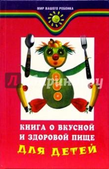 Книга о вкусной и здоровой пище для детей - Татьяна Плотникова