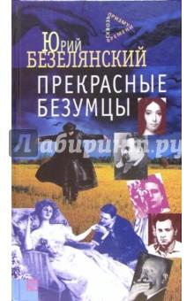 Прекрасные безумцы: Литературные портреты - Юрий Безелянский