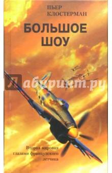 Большое шоу. Вторая мировая война глазами французского летчика - Пьер Клостерман