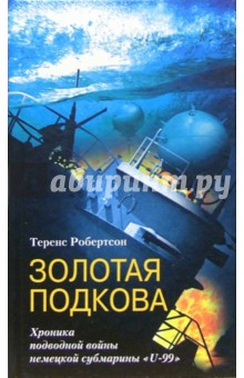 Золотая подкова. Хроника подводной войны немецкой субмарины U-99 - Теренс Робертсон