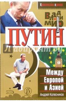 Владимир Путин. Между Европой и Азией - Андрей Колесников